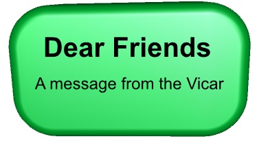 Dear Friends, a messag from the vicar