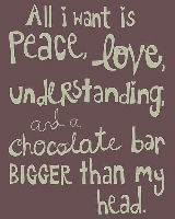 All I want is peace, love, understanding and a choclate bar bigger than my head