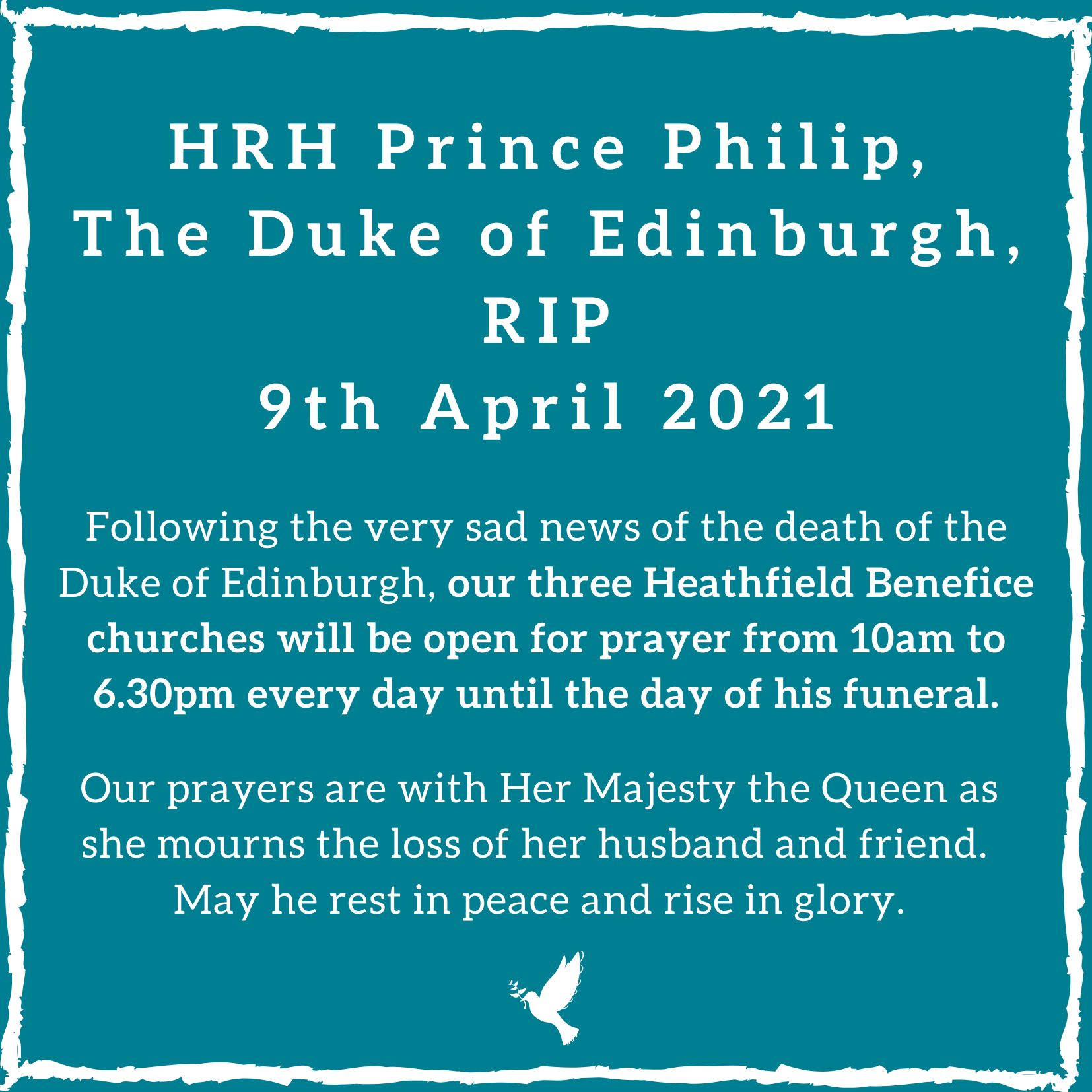 Following the sad news of the death of HRH The Duke of Edinburgh, our three Benefice Churches are open for prayer 10am to 6.30pm every day until his funeral