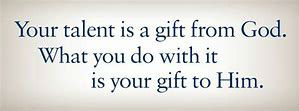 Lent saying - Your telent is a gift from God, what you do with it is a gift to God.