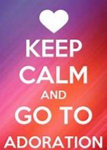 keep calm & go to Adoration